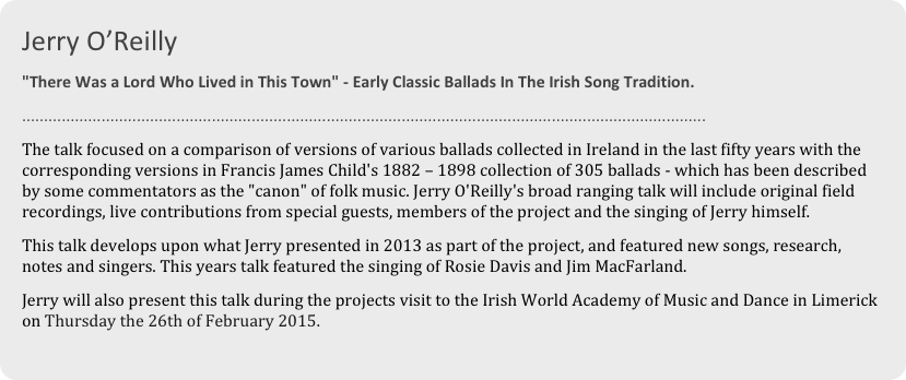 "Jerry O'Reilly  ""There Was a Lord Who Lived in This Town"" - Early Classic Ballads In The Irish Song Tradition. ........................................................................................................................................................... The talk focused on a comparison of versions of various ballads collected in Ireland in the last fifty years with the corresponding versions in Francis James Child's 1882 – 1898 collection of 305 ballads - which has been described by some commentators as the ""canon"" of folk music. Jerry O'Reilly's broad ranging talk will include original field recordings, live contributions from special guests, members of the project and the singing of Jerry himself. This talk develops upon what Jerry presented in 2013 as part of the project, and featured new songs, research, notes and singers. This years talk featured the singing of Rosie Davis and Jim MacFarland. Jerry will also present this talk during the projects visit to the Irish World Academy of Music and Dance in Limerick on Thursday the 26th of February 2015."